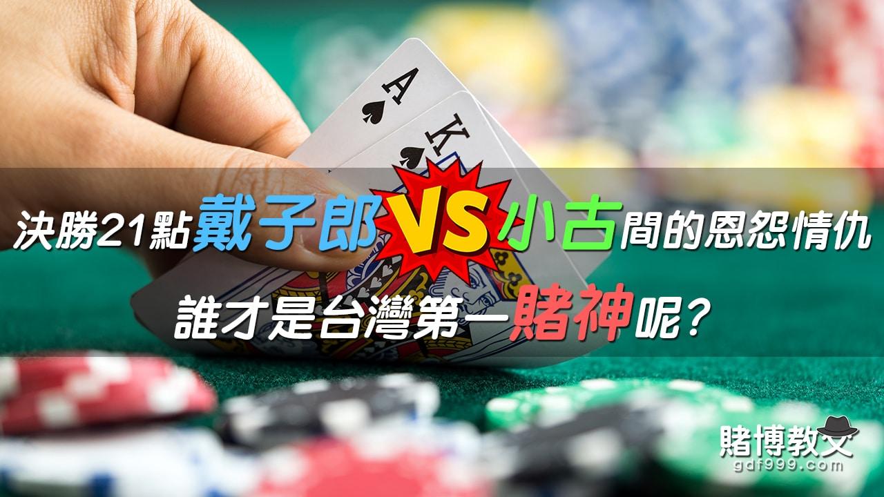 決勝21點戴子郎vs小股間的恩怨情仇,誰才是台灣賭神?