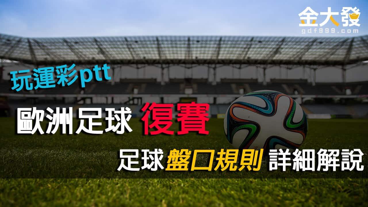 玩運彩ptt|歐洲足球復賽,足球盤口規則與走地詳細解說
